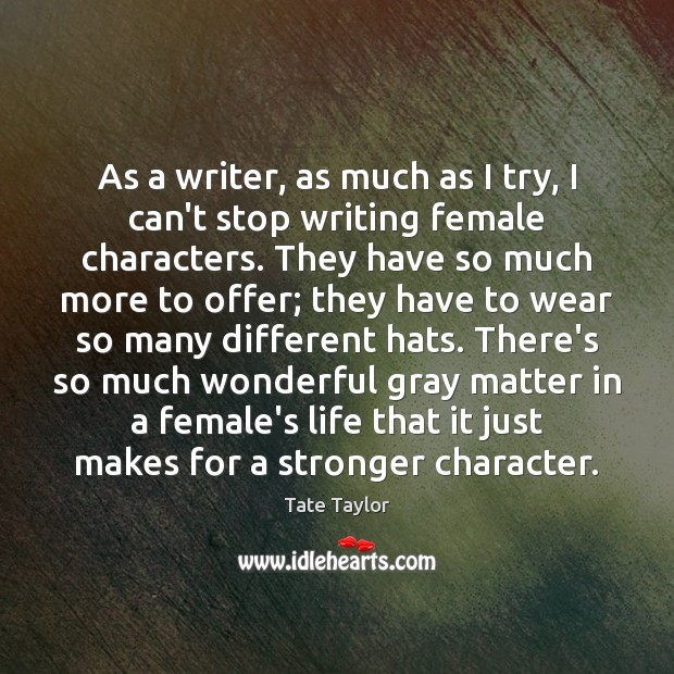 As a writer, as much as I try, I can't stop writing Tate Taylor Picture Quote