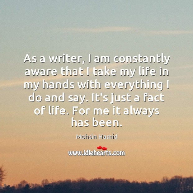 As a writer, I am constantly aware that I take my life Mohsin Hamid Picture Quote