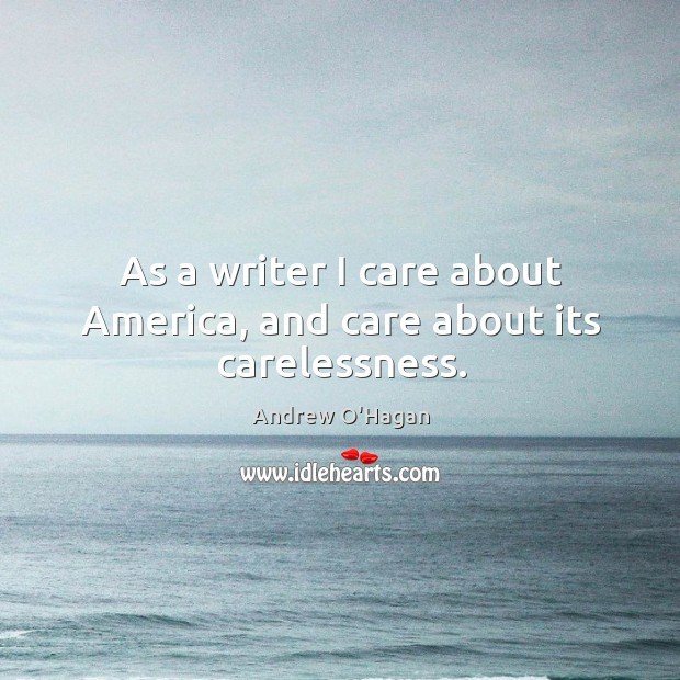 As a writer I care about America, and care about its carelessness. Andrew O'Hagan Picture Quote