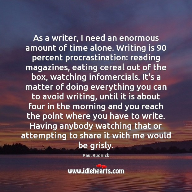 As a writer, I need an enormous amount of time alone. Writing Procrastination Quotes Image