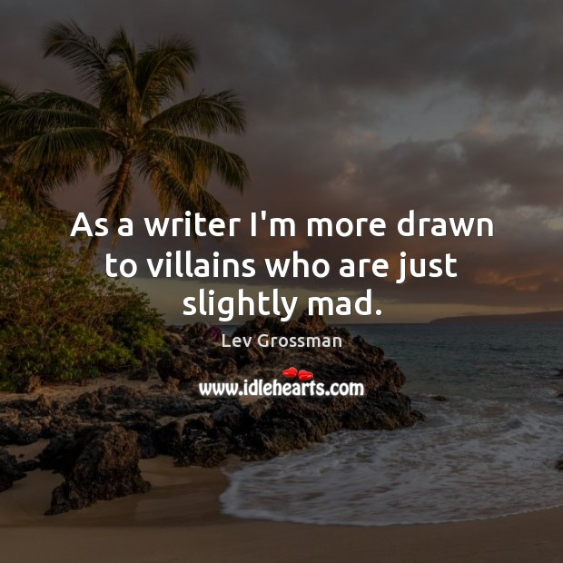 As a writer I'm more drawn to villains who are just slightly mad. Lev Grossman Picture Quote