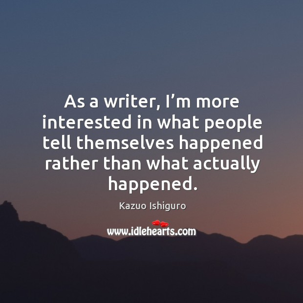As a writer, I'm more interested in what people tell themselves happened rather than what actually happened. Image