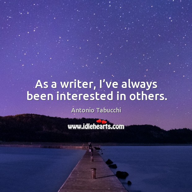 As a writer, I've always been interested in others. Antonio Tabucchi Picture Quote