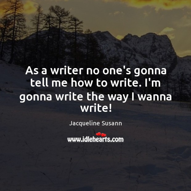 As a writer no one's gonna tell me how to write. I'm gonna write the way I wanna write! Jacqueline Susann Picture Quote