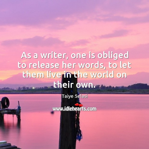 As a writer, one is obliged to release her words, to let Taiye Selasi Picture Quote