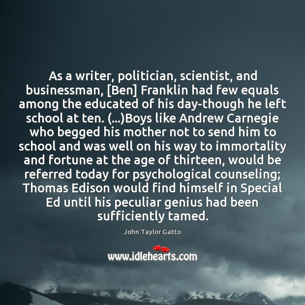 As a writer, politician, scientist, and businessman, [Ben] Franklin had few equals John Taylor Gatto Picture Quote