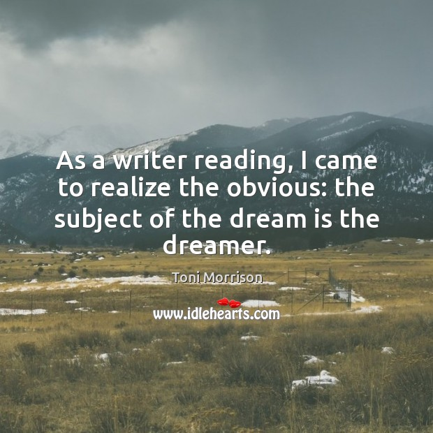 As a writer reading, I came to realize the obvious: the subject Dream Quotes Image