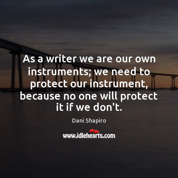 As a writer we are our own instruments; we need to protect Dani Shapiro Picture Quote