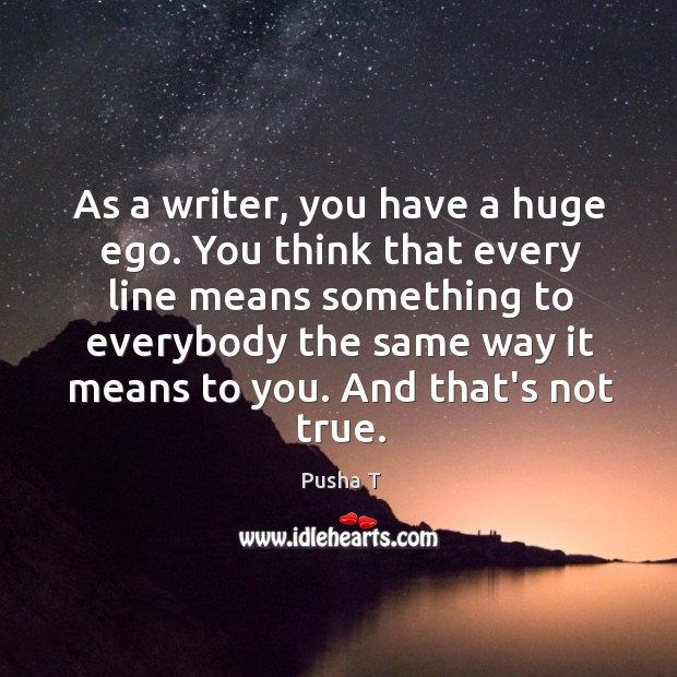 As a writer, you have a huge ego. You think that every Image