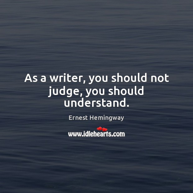 As a writer, you should not judge, you should understand. Image