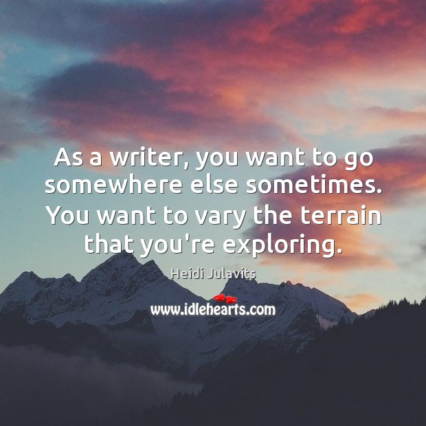 Image, As a writer, you want to go somewhere else sometimes. You want