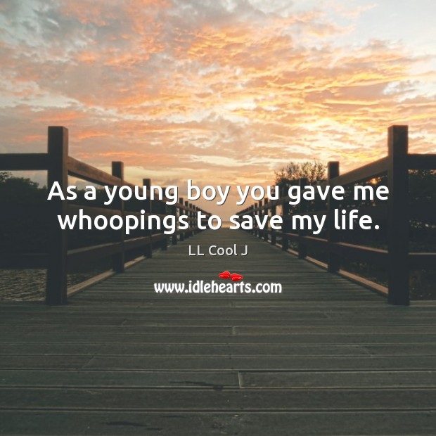 As a young boy you gave me whoopings to save my life. LL Cool J Picture Quote