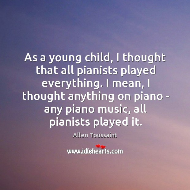 As a young child, I thought that all pianists played everything. I Image
