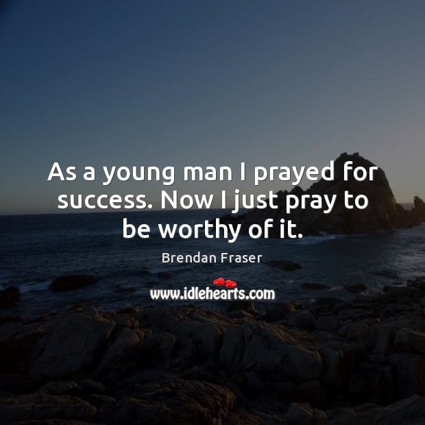 Image, As a young man I prayed for success. Now I just pray to be worthy of it.