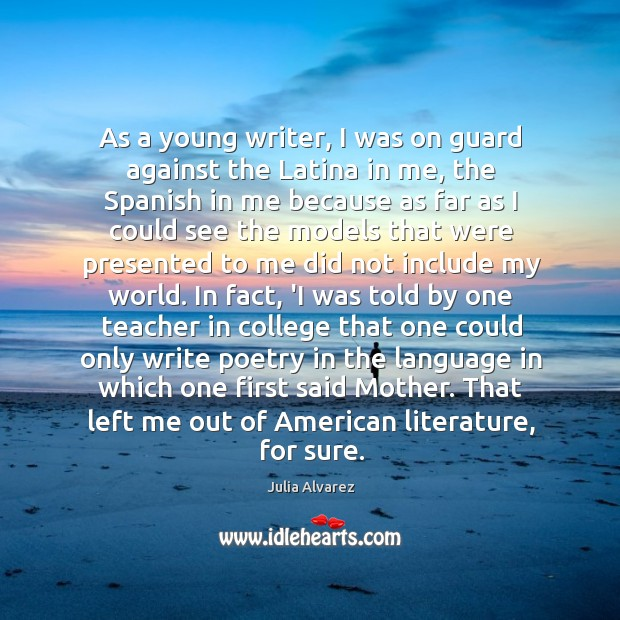 As a young writer, I was on guard against the Latina in Julia Alvarez Picture Quote
