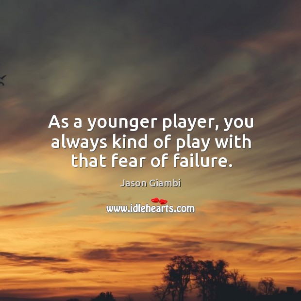 As a younger player, you always kind of play with that fear of failure. Image