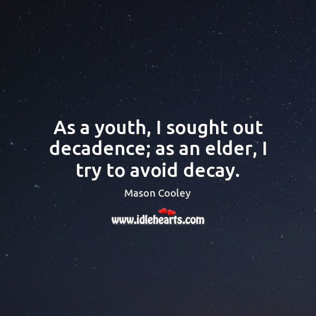 As a youth, I sought out decadence; as an elder, I try to avoid decay. Image
