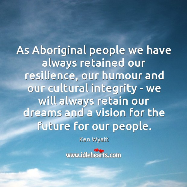 As Aboriginal people we have always retained our resilience, our humour and Ken Wyatt Picture Quote