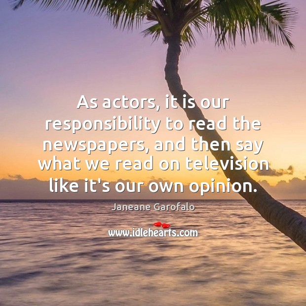 As actors, it is our responsibility to read the newspapers, and then Image