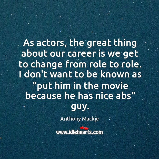 Image, As actors, the great thing about our career is we get to