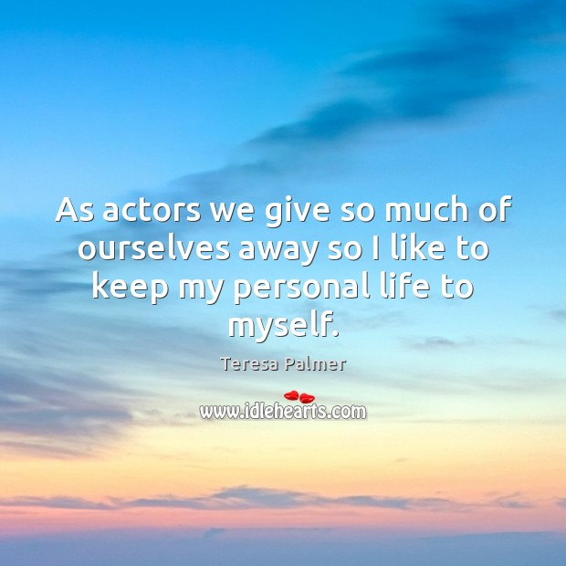 As actors we give so much of ourselves away so I like to keep my personal life to myself. Teresa Palmer Picture Quote