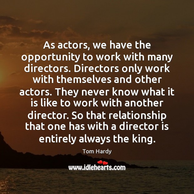As actors, we have the opportunity to work with many directors. Directors Tom Hardy Picture Quote