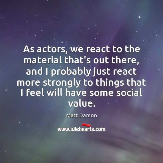 As actors, we react to the material that's out there, and I Matt Damon Picture Quote