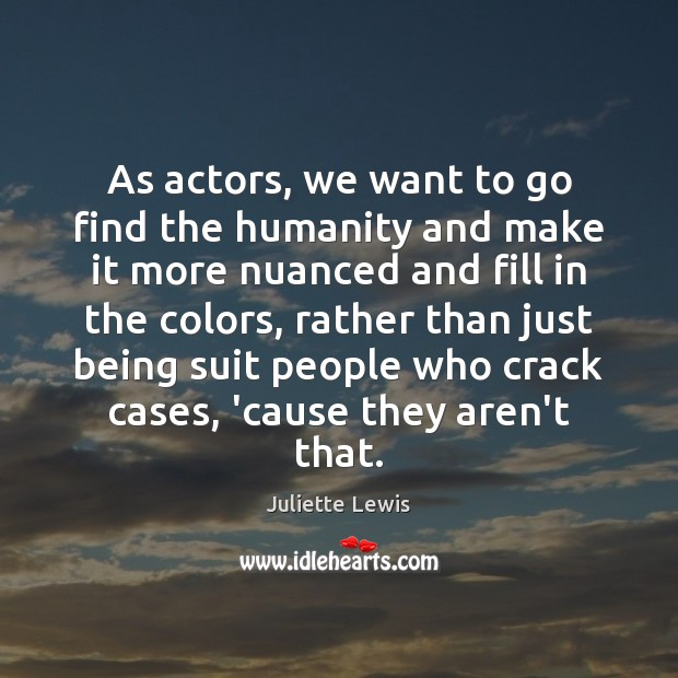 Juliette Lewis Picture Quote image saying: As actors, we want to go find the humanity and make it