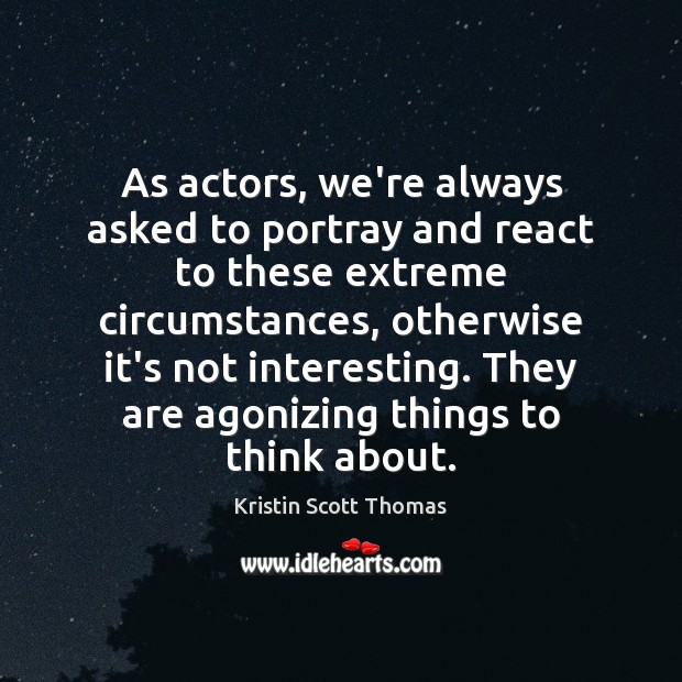 As actors, we're always asked to portray and react to these extreme Image