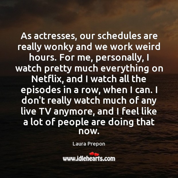 As actresses, our schedules are really wonky and we work weird hours. Laura Prepon Picture Quote