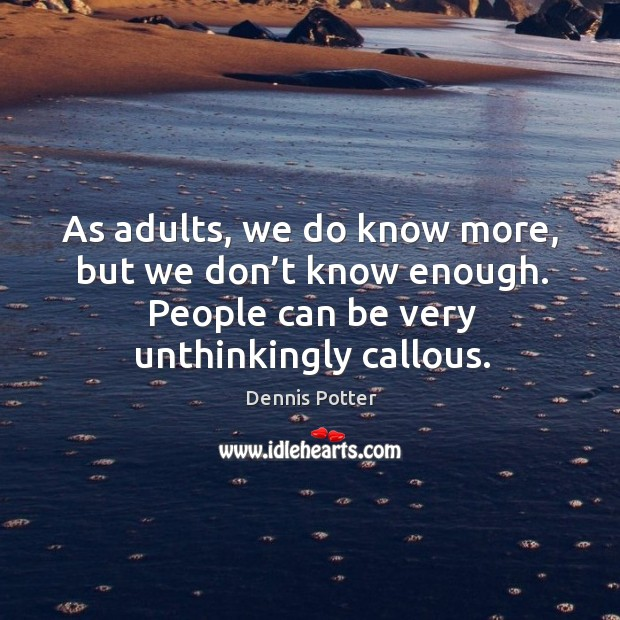 As adults, we do know more, but we don't know enough. People can be very unthinkingly callous. Image