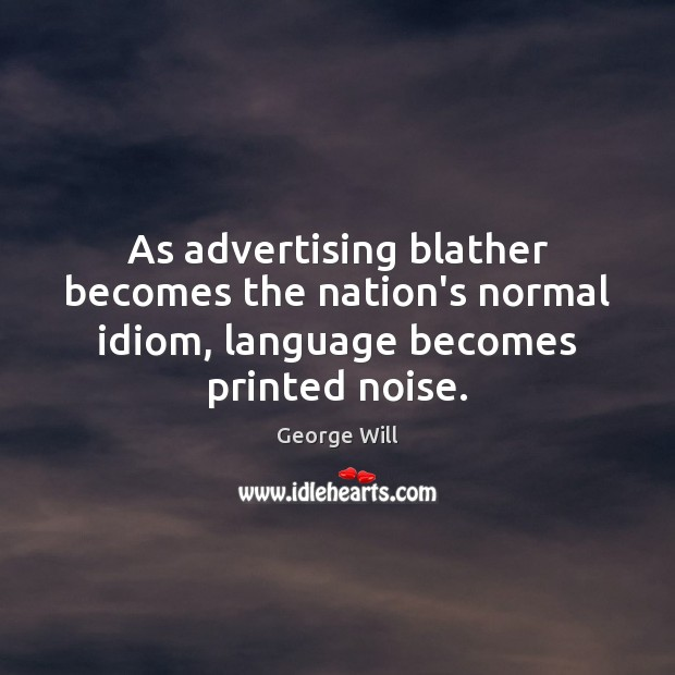 Image, As advertising blather becomes the nation's normal idiom, language becomes printed noise.
