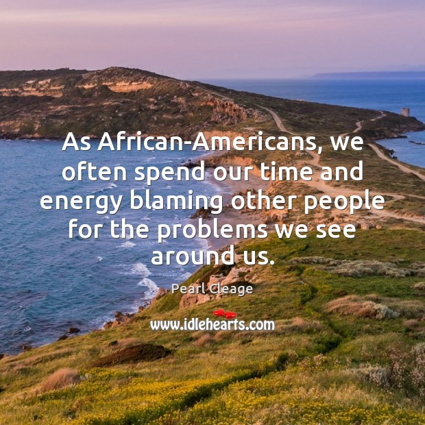 As African-Americans, we often spend our time and energy blaming other people Pearl Cleage Picture Quote