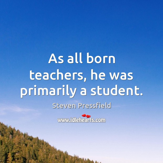 As all born teachers, he was primarily a student. Steven Pressfield Picture Quote