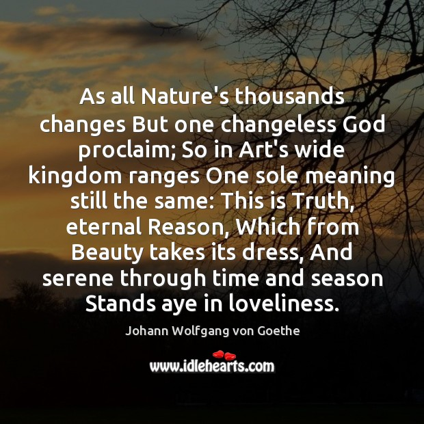 As all Nature's thousands changes But one changeless God proclaim; So in Image