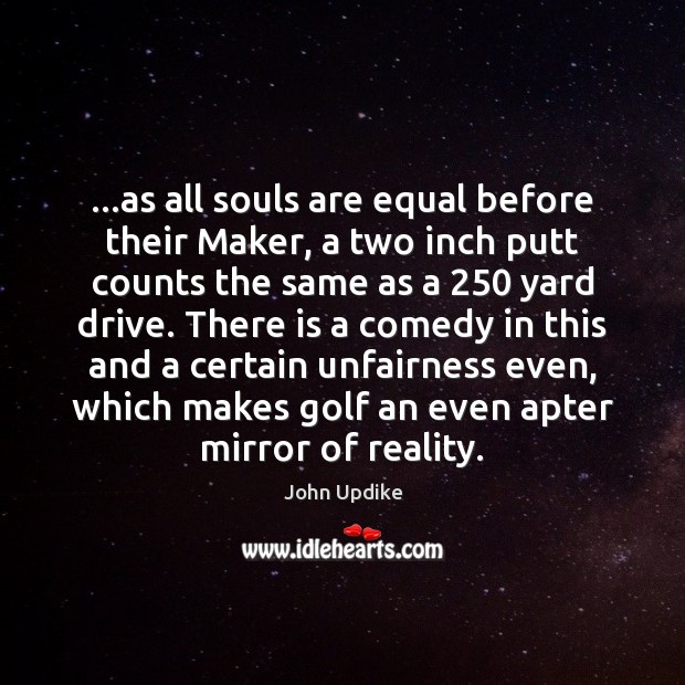 …as all souls are equal before their Maker, a two inch putt John Updike Picture Quote