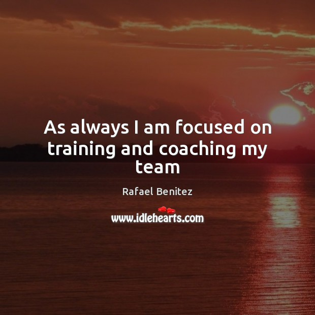 As always I am focused on training and coaching my team Rafael Benitez Picture Quote