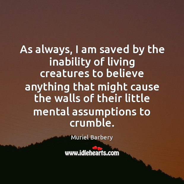 As always, I am saved by the inability of living creatures to Muriel Barbery Picture Quote