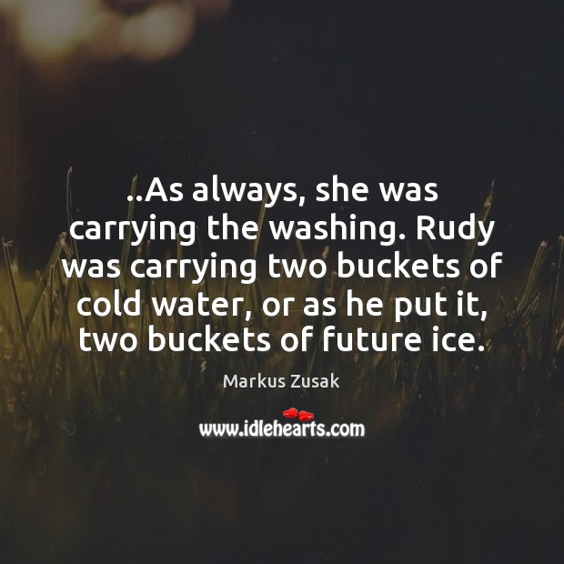 ..As always, she was carrying the washing. Rudy was carrying two buckets Markus Zusak Picture Quote