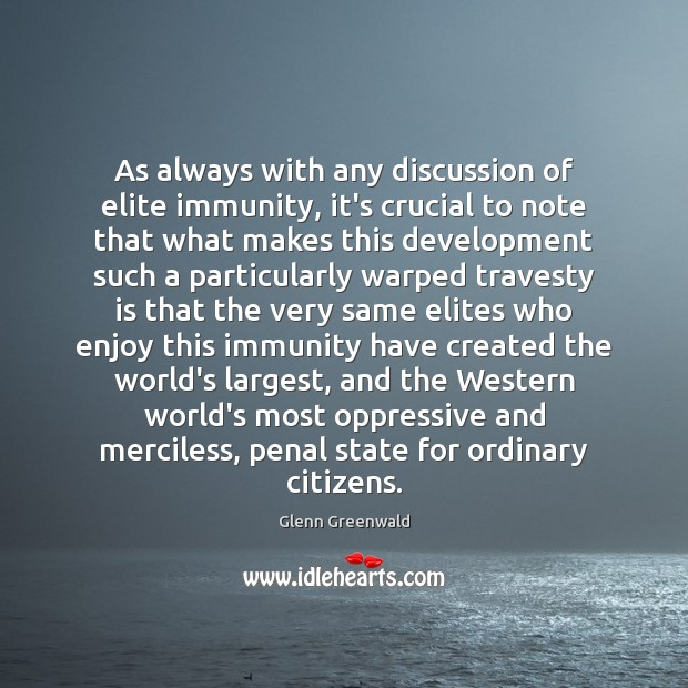 As always with any discussion of elite immunity, it's crucial to note Glenn Greenwald Picture Quote