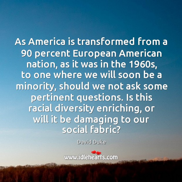 As America is transformed from a 90 percent European American nation, as it David Duke Picture Quote