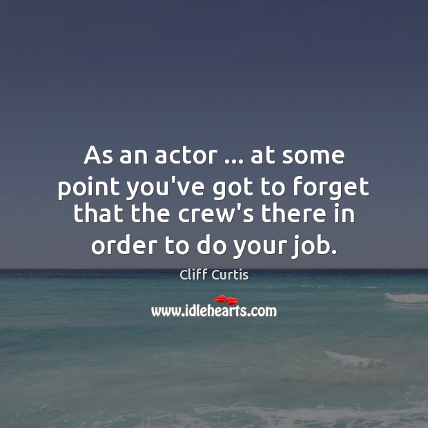 As an actor … at some point you've got to forget that the Image