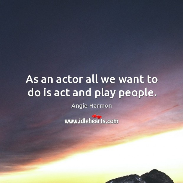 As an actor all we want to do is act and play people. Image