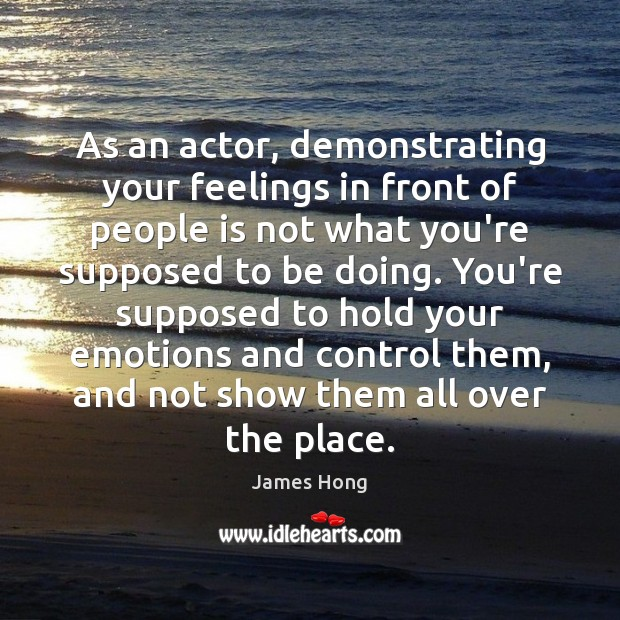 As an actor, demonstrating your feelings in front of people is not James Hong Picture Quote
