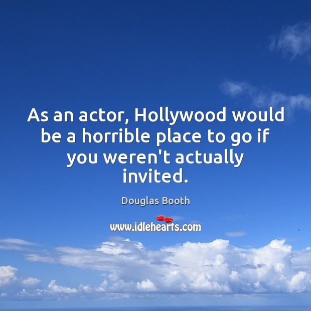 As an actor, Hollywood would be a horrible place to go if you weren't actually invited. Douglas Booth Picture Quote