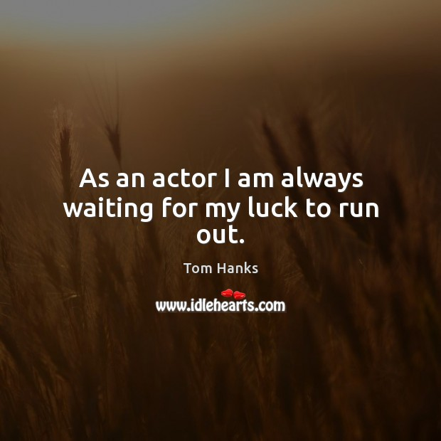 As an actor I am always waiting for my luck to run out. Luck Quotes Image