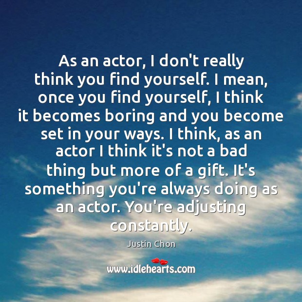 Image, As an actor, I don't really think you find yourself. I mean,