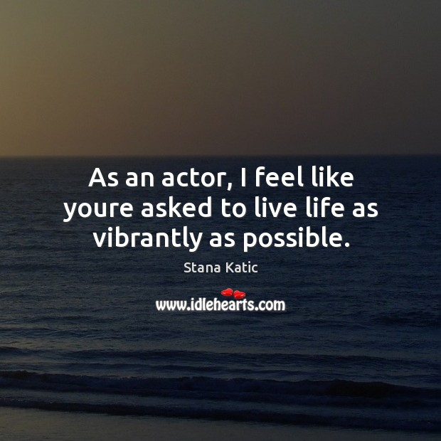 Image, As an actor, I feel like youre asked to live life as vibrantly as possible.