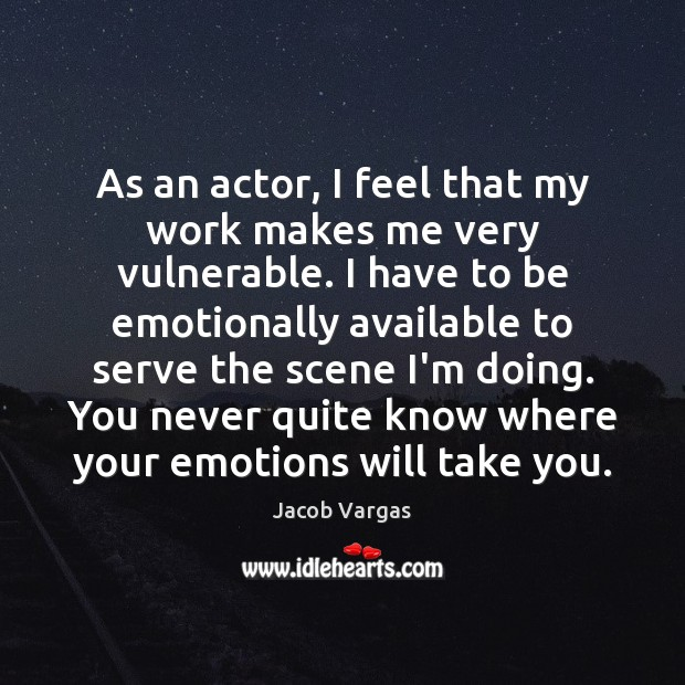 As an actor, I feel that my work makes me very vulnerable. Serve Quotes Image