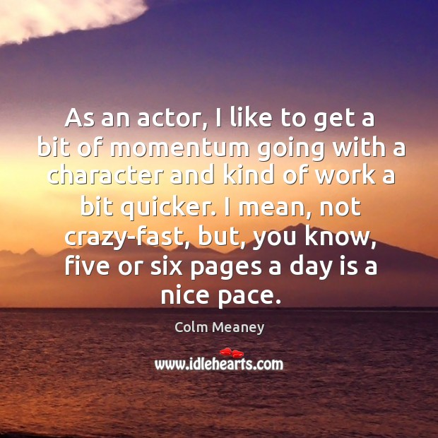 As an actor, I like to get a bit of momentum going with a character and kind of work a bit quicker. Colm Meaney Picture Quote